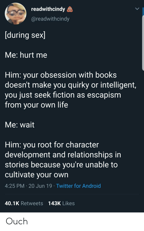 cultivate: readwithcindy  @readwithcindy  [during sex]  Me: hurt me  Him: your obsession with books  doesn't make you quirky or intelligent,  you just seek fiction as escapism  from your own life  Me: wait  Him: you root for character  development and relationships in  stories because you're unable to  cultivate your own  4:25 PM 20 Jun 19 Twitter for Android  40.1K Retweets 143K Likes Ouch