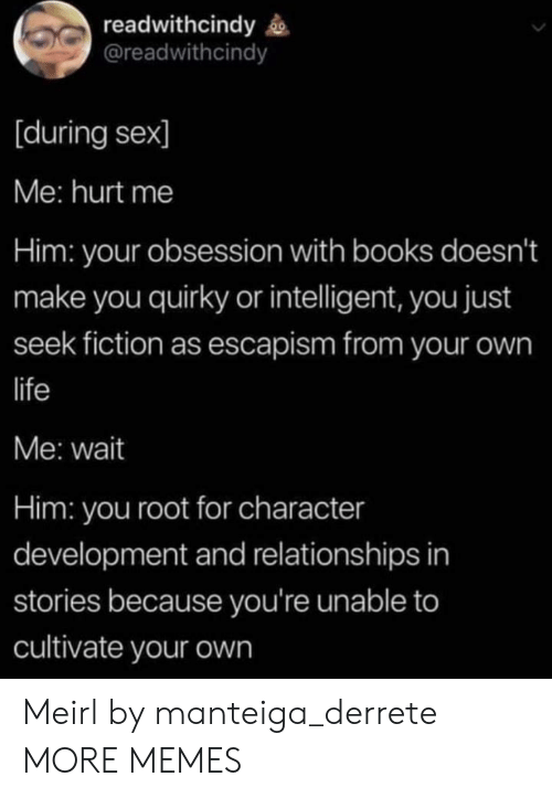 cultivate: readwithcindy  @readwithcindy  [during sex]  Me: hurt me  Him: your obsession with books doesn't  make you quirky or intelligent, you just  seek fiction as escapism from your own  life  Me: wait  Him: you root for character  development and relationships in  stories because you're unable to  cultivate your own Meirl by manteiga_derrete MORE MEMES