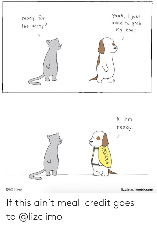 Grab My: ready for  the party?  yeah, I just  need to grab  my coat  k I'm  read  O liz climo  lizclimo. tumblr.com If this ain't meall credit goes to@lizclimo