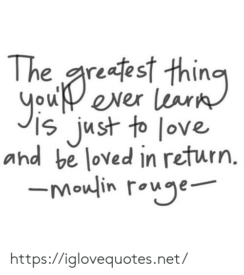 rouge: reafest thino  you ever learn  just to love  and be loved in return.  -Moulin rouge https://iglovequotes.net/