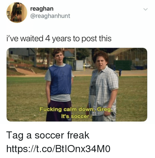 Fucking, Funny, and Soccer: reaghan  @reaghanhunt  i've waited 4 years to post this  Fucking calm down Greg  It's soccer. Tag a soccer freak https://t.co/BtIOnx34M0