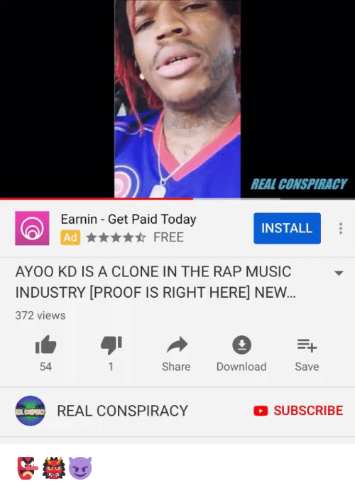 Memes, Music, and Rap: REAL CONSPIRACY  Earnin Get Paid Today  AdFREE  INSTALL  AYOO KD IS A CLONE IN THE RAP MUSIC  INDUSTRY [PROOF IS RIGHT HERE] NEW  372 views  54  Share Download  Save  REAL CONSPIRACY  SUBSCRIBE 👺👹😈