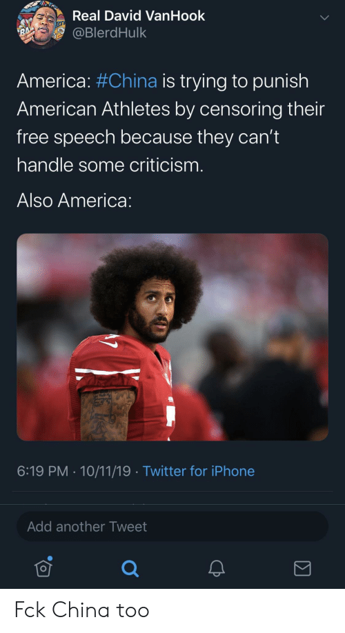 Criticism: Real David VanHook  @BlerdHulk  RA  America: #China is trying to punish  American Athletes by censoring their  free speech because they can't  handle some criticism.  Also America:  6:19 PM 10/11/19 Twitter for iPhone  Add another Tweet Fck China too