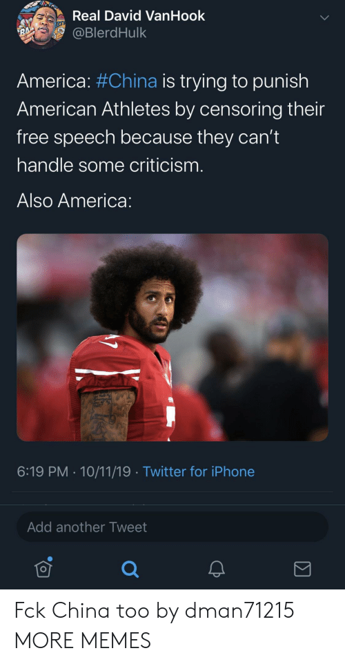 America, Dank, and Iphone: Real David VanHook  @BlerdHulk  RA  America: #China is trying to punish  American Athletes by censoring their  free speech because they can't  handle some criticism.  Also America:  6:19 PM 10/11/19 Twitter for iPhone  Add another Tweet Fck China too by dman71215 MORE MEMES