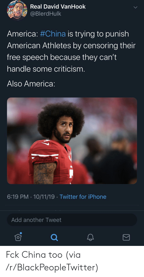 Criticism: Real David VanHook  @BlerdHulk  RA  America: #China is trying to punish  American Athletes by censoring their  free speech because they can't  handle some criticism.  Also America:  6:19 PM 10/11/19 Twitter for iPhone  Add another Tweet Fck China too (via /r/BlackPeopleTwitter)