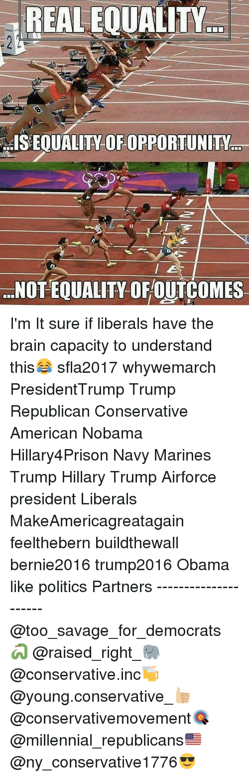 Politeism: REAL EQUALITY  ...ISEOUALITY OFOPPORTUNITY  ...NOTEQUALITY OF OUTCOMES I'm It sure if liberals have the brain capacity to understand this😂 sfla2017 whywemarch PresidentTrump Trump Republican Conservative American Nobama Hillary4Prison Navy Marines Trump Hillary Trump Airforce president Liberals MakeAmericagreatagain feelthebern buildthewall bernie2016 trump2016 Obama like politics Partners --------------------- @too_savage_for_democrats🐍 @raised_right_🐘 @conservative.inc🍻 @young.conservative_👍🏼 @conservativemovement🎯 @millennial_republicans🇺🇸 @ny_conservative1776😎