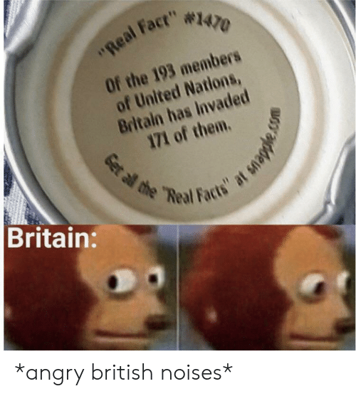 "Facts, The Real, and United: ""Real Fact"" #1470  Of the 193 members  of United Nations,  Britain has Invaded  171 of them.  Britain:  Get al the ""Real Facts"" at snapple. *angry british noises*"