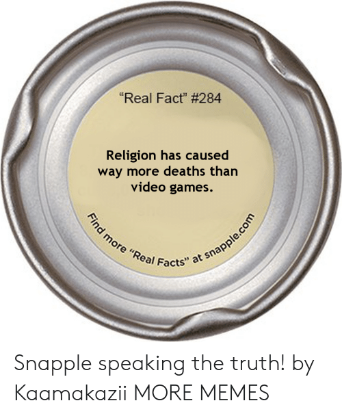 """Dank, Facts, and Memes: """"Real Fact"""" # 284  Religion has caused  way more deaths than  video games.  Find more """"Real Facts"""" at snapple.com Snapple speaking the truth! by Kaamakazii MORE MEMES"""