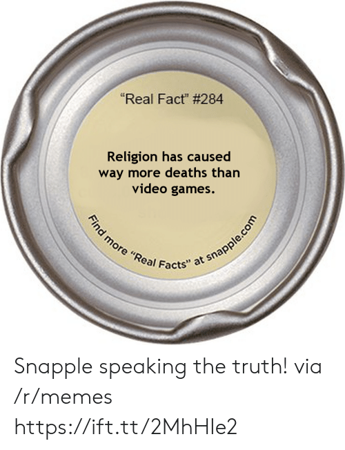 "Facts, Memes, and Video Games: ""Real Fact"" # 284  Religion has caused  way more deaths than  video games.  Find more ""Real Facts"" at snapple.com Snapple speaking the truth! via /r/memes https://ift.tt/2MhHIe2"