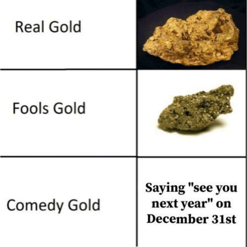 "Comedy: Real Gold  Fools Gold  Saying ""see you  next year""  Comedy Gold  on  December 31st"