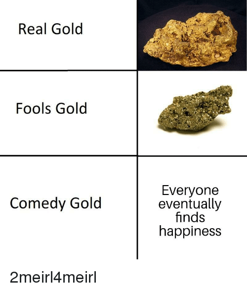 Comedy, Happiness, and Gold: Real Golod  Fools Gold  Everyone  eventually  finds  happiness  Comedy Gold
