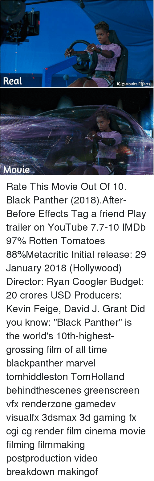 "Imdb: Real  IGI@Mouies.Effects  O MARVEL 201  Movie Rate This Movie Out Of 10. Black Panther (2018).After-Before Effects Tag a friend Play trailer on YouTube 7.7-10 IMDb 97% Rotten Tomatoes 88%Metacritic Initial release: 29 January 2018 (Hollywood) Director: Ryan Coogler Budget: 20 crores USD Producers: Kevin Feige, David J. Grant Did you know: ""Black Panther"" is the world's 10th-highest-grossing film of all time blackpanther marvel tomhiddleston TomHolland behindthescenes greenscreen vfx renderzone gamedev visualfx 3dsmax 3d gaming fx cgi cg render film cinema movie filming filmmaking postproduction video breakdown makingof"