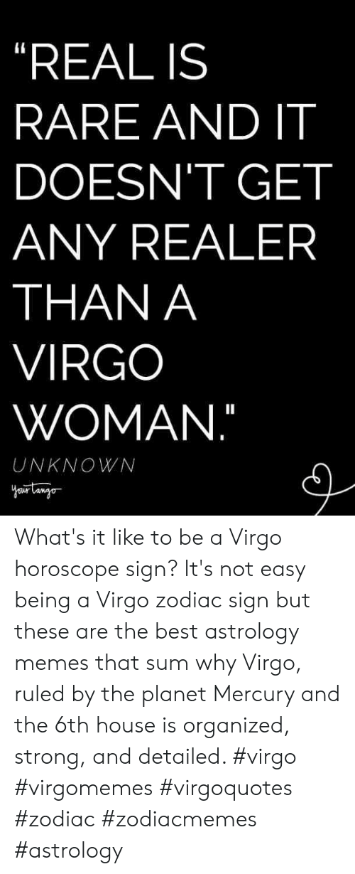 """organized: """"REAL IS  RARE AND IT  DOESN'T GET  ANY REALER  THAN A  VIRGO  WOMAN.""""  UNKNOWN What's it like to be a Virgo horoscope sign? It's not easy being a Virgo zodiac sign but these are the best astrology memes that sum why Virgo, ruled by the planet Mercury and the 6th house is organized, strong, and detailed. #virgo #virgomemes #virgoquotes #zodiac #zodiacmemes #astrology"""