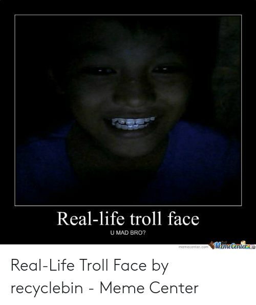 Real-Life Troll Face U MAD BRO? WemeCenter Real-Life Troll Face by