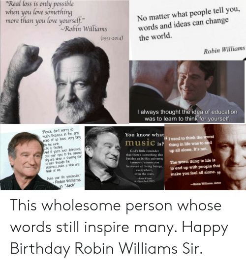 """Being Alone, Birthday, and Life: """"Real loss is only possible  when you love something  more than you love yourself.""""  Robin Williams  No matter what people tell you,  words and ideas can change  (1951-2014)  the world.  Robin Williams  I always thought the idea of education  was to learn to think for yourself.  """"Please, dont worry so  much..Because in the end  none of us have very lang  on this earth  Life is fleeting  And if you're ever distressed  cast your eyes to the summer  sky.and when a shooting star  streaks through the  blackness .make a wish and  think of me  You know what  I used to think the worst  music is? thing in life was to end  God's little reminder  up all alone. It's not.  that there's something else  besides us in this universe;  1  harmonic connection  The worst thing in life is  to end up with people that  make you feel all alone. ,  betweeen all living beings,  everywhere,  even the stars.  Make your life spectacular.  - Robin Williams  in """"Jack""""  Robin Wiliams  in Anguet Rasb (2007)  Robin Williams, Actor This wholesome person whose words still inspire many. Happy Birthday Robin Williams Sir."""