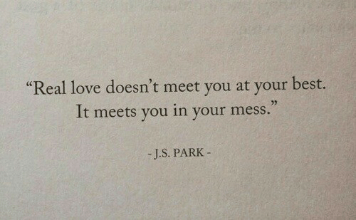 Love, Best, and Park: Real love doesn't meet you at your best  It meets you in your mess.  03  -J.S. PARK