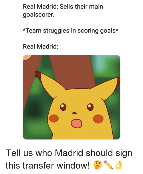 Goals, Memes, and Real Madrid: Real Madrid: Sells their main  goalscorer.  *Team struggles in scoring goals*  Real Madrid: Tell us who Madrid should sign this transfer window! 🤔✏👌
