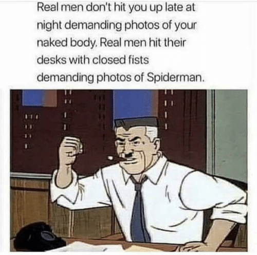 Naked, Spiderman, and Photos: Real men don't hit you up late at  night demanding photos of your  naked body, Real men hit their  desks with closed fists  demanding photos of Spiderman