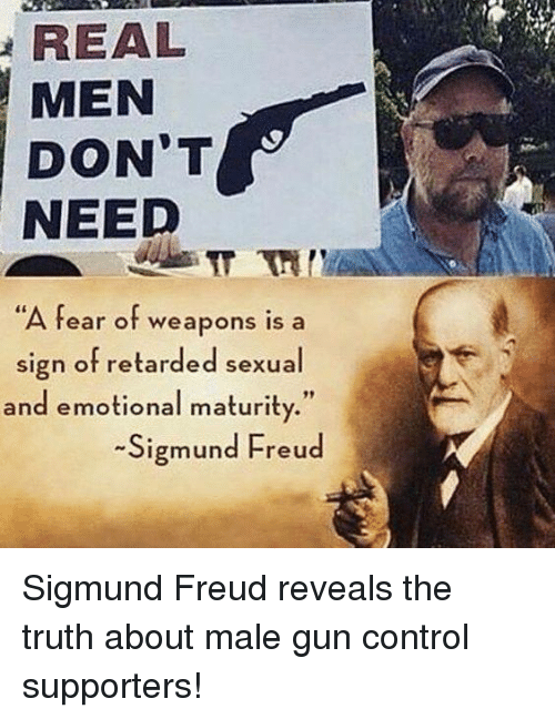 """Memes, Retarded, and Control: REAL  MEN  DON'T  NEED  A fear of weapons is a  sign of retarded sexual  and emotional maturity.""""  -Sigmund Freud Sigmund Freud reveals the truth about male gun control supporters!"""