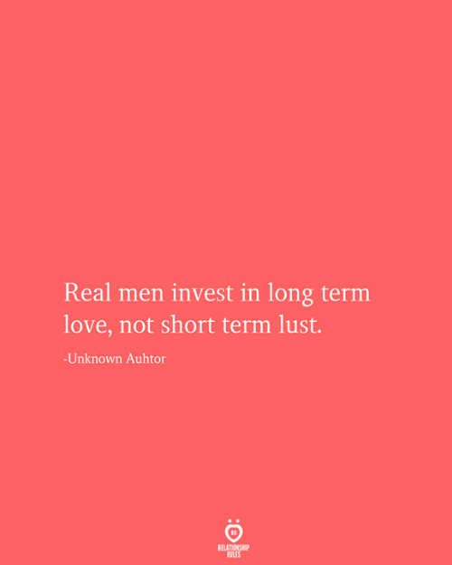 Relationship Rules: Real men invest in long term  love, not short term lust.  -Unknown Auhtor  RELATIONSHIP  RULES