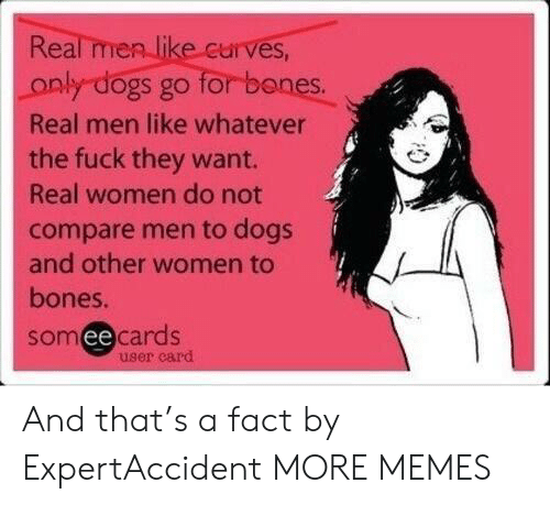 Bones: Real men like curves,  for banes.  only dogs go  Real men like whatever  the fuck they want.  Real women do not  compare men to dogs  and other women to  bones.  somee cards  user card And that's a fact by ExpertAccident MORE MEMES