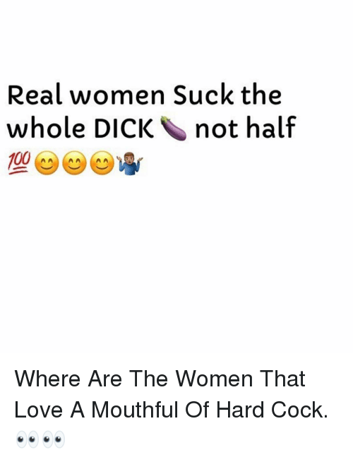 mouthful: Real women Suck the  whole DICK not half  100 Where Are The Women That Love A Mouthful Of Hard Cock. 👀👀