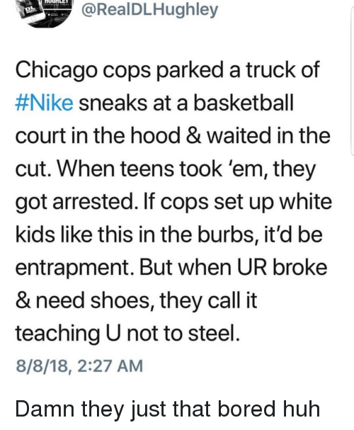 white kids: RealDLHughley  Chicago cops parked a truck  #Nike sneaks at a basketball  court in the hood & waited in the  cut. When teens took 'em, they  got arrested. If cops set up white  kids like this in the burbs, it'd be  entrapment. But when UR broke  & need shoes, they call it  teaching U not to steel  8/8/18, 2:27 AM  of Damn they just that bored huh