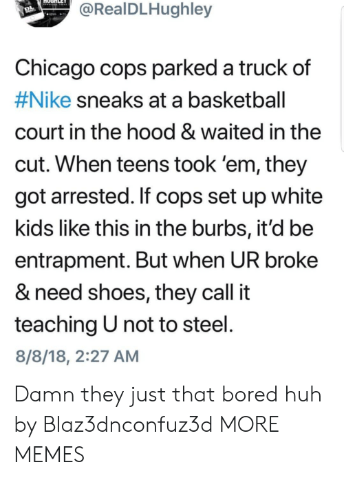 Basketball, Bored, and Chicago: RealDLHughley  Chicago cops parked a truck  #Nike sneaks at a basketball  court in the hood & waited in the  cut. When teens took 'em, they  got arrested. If cops set up white  kids like this in the burbs, it'd be  entrapment. But when UR broke  & need shoes, they call it  teaching U not to steel  8/8/18, 2:27 AM  of Damn they just that bored huh by Blaz3dnconfuz3d MORE MEMES