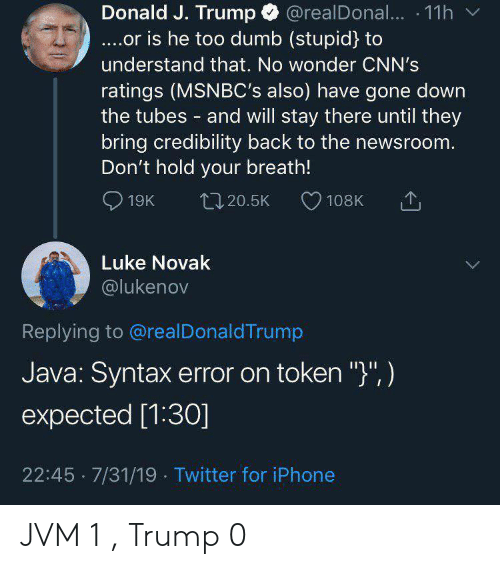 "Java: @realDona... 11h  Donald J. Trump  ....or is he too dumb (stupid) to  understand that. No wonder CNN's  ratings (MSNBC's also) have gone down  the tubes and will stay there until they  bring credibility back to the newsroom.  Don't hold your breath!  19K  L20.5K  108K  Luke Novak  @lukenov  Replying to @realDonaldTrump  Java: Syntax error on token "")"", )  expected [1:30]  22:45 7/31/19 Twitter for iPhone JVM 1 , Trump 0"