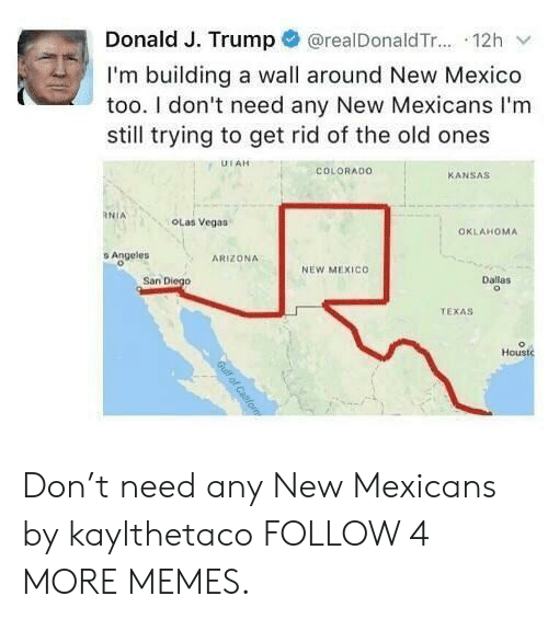 Dank, Memes, and Reddit: @realDonald T... 12h  Donald J. Trump  I'm building a wall around New Mexico  too. I don't need any New Mexicans I'm  still trying to get rid of the old ones  UTAH  COLORADO  KANSAS  RNIA  OLas Vegas  OKLAHOMA  s Angeles  ARIZONA  NEW MEXICO  San Diego  Dallas  TEXAS  Houstc  Guilf of Cabfom Don't need any New Mexicans by kaylthetaco FOLLOW 4 MORE MEMES.