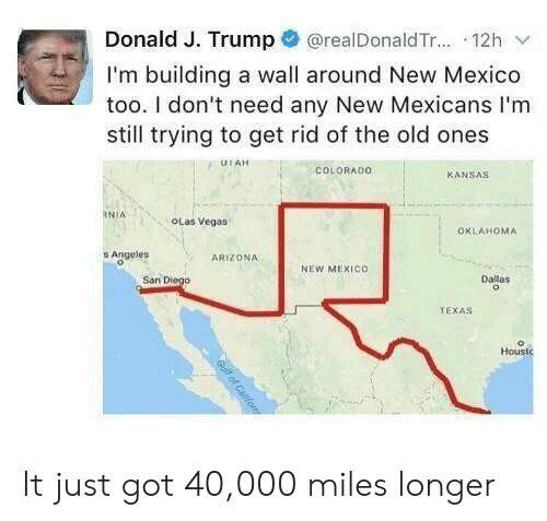 Arizona: @realDonald T... 12h  Donald J. Trump  I'm building a wall around New Mexico  too. I don't need any New Mexicans I'm  still trying to get rid of the old ones  UTAH  COLORADO  KANSAS  RNIA  OLas Vegas  OKLAHOMA  s Angeles  ARIZONA  NEW MEXICO  San Diego  Dallas  TEXAS  Houstc  Gull of Cafom It just got 40,000 miles longer