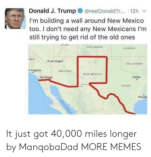 Mexico: @realDonald T... 12h  Donald J. Trump  I'm building a wall around New Mexico  too. I don't need any New Mexicans I'm  still trying to get rid of the old ones  UTAH  COLORADO  KANSAS  RNIA  OLas Vegas  OKLAHOMA  s Angeles  ARIZONA  NEW MEXICO  San Diego  Dallas  TEXAS  Houstc  Gull of Cafom It just got 40,000 miles longer by ManqobaDad MORE MEMES