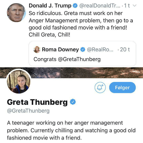 anger: @realDonald Tr.. 1 t  Donald J. Trump  So ridiculous. Greta must work on her  Anger Management problem, then go to a  good old fashioned movie with a friend!  Chill Greta, Chill!  Roma Downey  @RealRo... 20 t  Congrats @GretaThunberg  Følger  Greta Thunberg  @GretaThunberg  A teenager working on her anger management  problem. Currently chilling and watching a good old  fashioned movie with a friend.