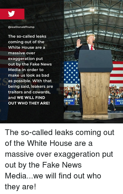 Bad, Fake, and News: @realDonaldTrump  The so-called leaks  coming out of the  White House are a  massive Over  exaggeration put  out by the Fake News  Media in order to  make us look as bad  as possible. With that  being said, leakers are  traitors and cowards,  and WE WILL FIND  OUT WHO THEY ARE!  OMISES  PRON The so-called leaks coming out of the White House are a massive over exaggeration put out by the Fake News Media...we will find out who they are!