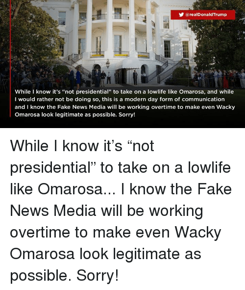 """Fake, News, and Sorry: @realDonaldTrump  While know it's """"not presidential"""" to take on a lowlife like Omarosa, and while  I would rather not be doing so, this is a modern day form of communication  and I know the Fake News Media will be working overtime to make even Wacky  Omarosa look legitimate as possible. Sorry! While I know it's """"not presidential"""" to take on a lowlife like Omarosa... I know the Fake News Media will be working overtime to make even Wacky Omarosa look legitimate as possible. Sorry!"""