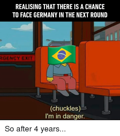 Dank, Germany, and 🤖: REALISING THAT THERE IS A CHANCE  TO FACE GERMANY IN THE NEXT ROUND  GENCY EXIT  (chuckles)  I'm in danger. So after 4 years...