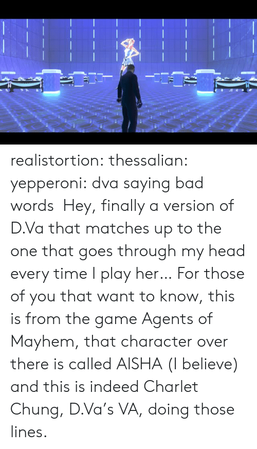 Dva: realistortion:  thessalian:  yepperoni: dva saying bad words  Hey, finally a version of D.Va that matches up to the one that goes through my head every time I play her…  For those of you that want to know, this is from the game Agents of Mayhem, that character over there is called AISHA (I believe) and this is indeed Charlet Chung, D.Va's VA, doing those lines.