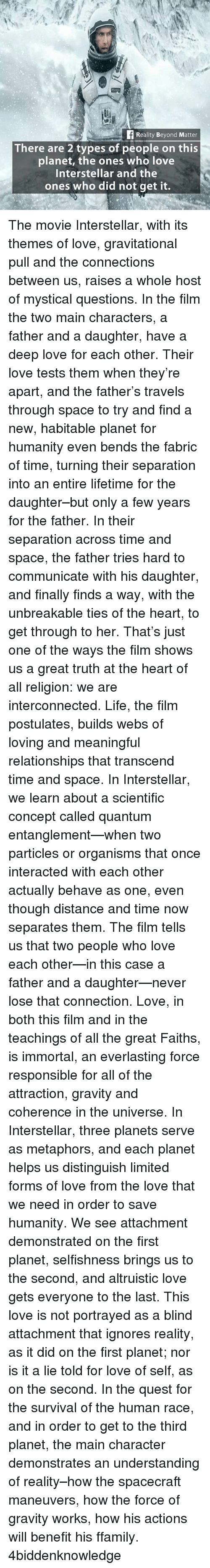 Transcendance: Reality Beyond Matter  There are 2 types of people on this  planet, the ones who love  Interstellar and the  ones who did not get it. The movie Interstellar, with its themes of love, gravitational pull and the connections between us, raises a whole host of mystical questions. In the film the two main characters, a father and a daughter, have a deep love for each other. Their love tests them when they're apart, and the father's travels through space to try and find a new, habitable planet for humanity even bends the fabric of time, turning their separation into an entire lifetime for the daughter–but only a few years for the father. In their separation across time and space, the father tries hard to communicate with his daughter, and finally finds a way, with the unbreakable ties of the heart, to get through to her. That's just one of the ways the film shows us a great truth at the heart of all religion: we are interconnected. Life, the film postulates, builds webs of loving and meaningful relationships that transcend time and space. In Interstellar, we learn about a scientific concept called quantum entanglement—when two particles or organisms that once interacted with each other actually behave as one, even though distance and time now separates them. The film tells us that two people who love each other—in this case a father and a daughter—never lose that connection. Love, in both this film and in the teachings of all the great Faiths, is immortal, an everlasting force responsible for all of the attraction, gravity and coherence in the universe. In Interstellar, three planets serve as metaphors, and each planet helps us distinguish limited forms of love from the love that we need in order to save humanity. We see attachment demonstrated on the first planet, selfishness brings us to the second, and altruistic love gets everyone to the last. This love is not portrayed as a blind attachment that ignores reality, as it did on the first planet; nor is it