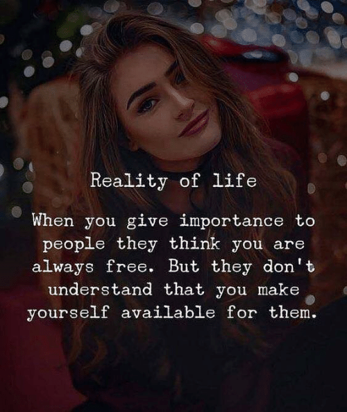 Life, Free, and Reality: Reality of life  When you give importance to  people they think you are  always free. But they don't  understand that you make  yourself available for them