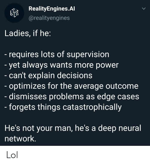 Lol, Power, and Decisions: RealityEngines.Al  @realityengines  Ladies, if he:  -requires lots of supervision  - yet always wants more power  - can't explain decisions  - optimizes for the average outcome  dismisses problems as edge cases  - forgets things catastrophically  He's not your man, he's a  deep neural  network. Lol