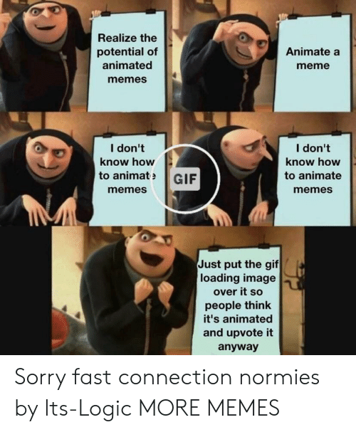 Dank, Gif, and Logic: Realize the  potential of  animated  memes  Animate a  meme  I don't  know how  I don't  know how  to animate  memes  to animatGIF  memes  Just put the gif  loading image  over it so  people think  it's animated  and upvote it  anyway Sorry fast connection normies by Its-Logic MORE MEMES