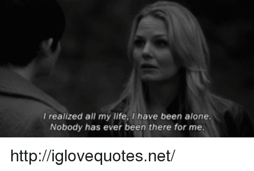 Being Alone, Life, and Http: realized all my life, I have been alone.  Nobody has ever been there for me. http://iglovequotes.net/