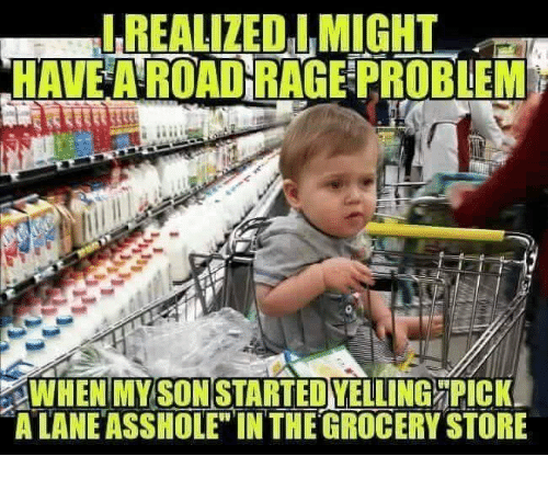 """Dank, Asshole, and 🤖: REALIZEO IMIGHT  HAVE A ROAD RAGE PROBEM  SON  WHEN'MYSTARTEDVELLING ORİCKI  A LANE ASSHOLE"""" INTHE GROCERY STORE"""