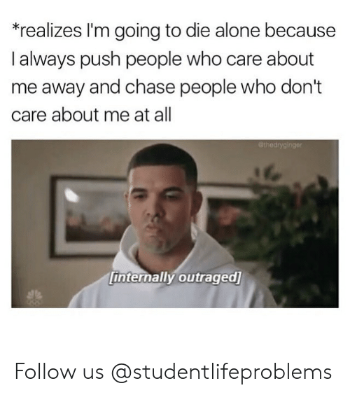 Being Alone, Tumblr, and Chase: realizes I'm going to die alone because  l always push people who care about  me away and chase people who don't  care about me at all  er  internally outraged Follow us @studentlifeproblems​