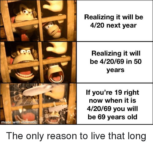 Reason To Live: Realizing it will be  4/20 next year  Realizing it will  be 4/20/69 in 50  years  If you're 19 right  now when it is  4/20/69 you will  be 69 years old  made with mematic The only reason to live that long