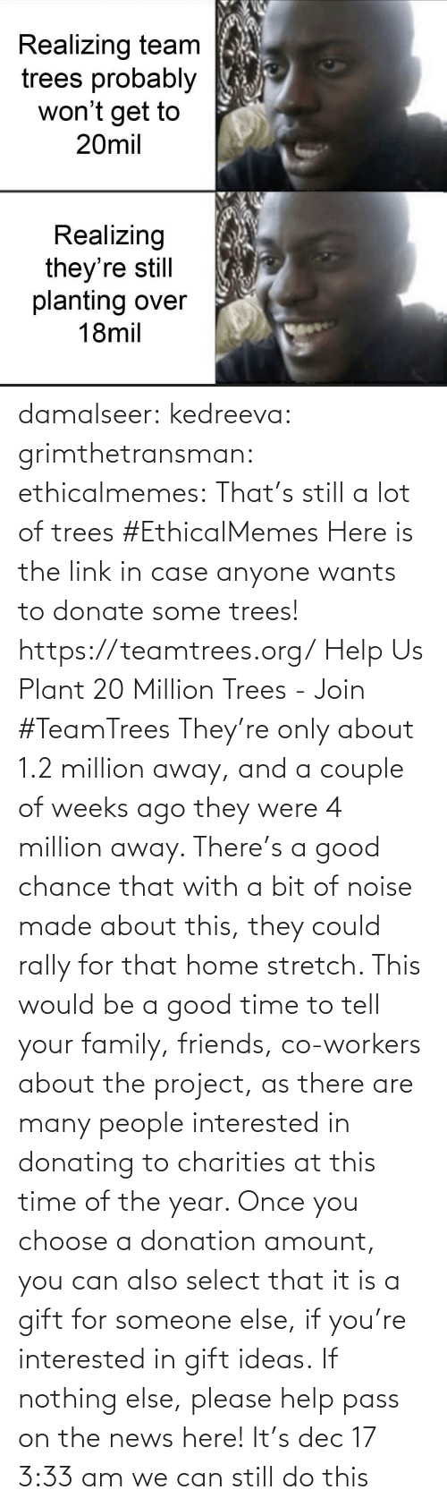 url: Realizing team  trees probably  won't get to  20mil  Realizing  they're still  planting over  18mil damalseer:  kedreeva: grimthetransman:  ethicalmemes:  That's still a lot of trees #EthicalMemes   Here is the link in case anyone wants to donate some trees!  https://teamtrees.org/ Help Us Plant 20 Million Trees - Join #TeamTrees  They're only about 1.2 million away, and a couple of weeks ago they were 4 million away. There's a good chance that with a bit of noise made about this, they could rally for that home stretch. This would be a good time to tell your family, friends, co-workers about the project, as there are many people interested in donating to charities at this time of the year. Once you choose a donation amount, you can also select that it is a gift for someone else, if you're interested in gift ideas. If nothing else, please help pass on the news here!    It's dec 17 3:33 am we can still do this