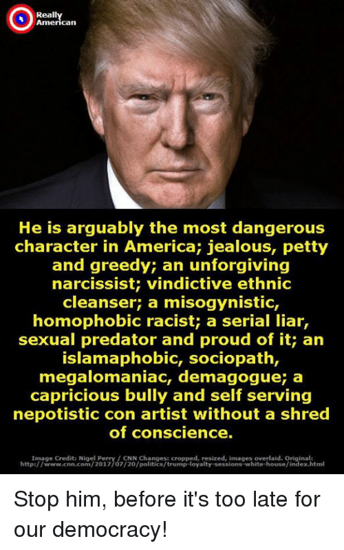 America, cnn.com, and Jealous: Reall  American  He is arguably the most dangerous  character in America; jealous, petty  and greedy; an unforgiving  narcissist; vindictive ethnic  cleanser; a misogynistic,  homophobic racist; a serial liar,  sexual predator and proud of it; an  IslamaphobiC, sociopath,  megalomaniac, demagogue; a  capricious bully and self serving  nepotistic con artist without a shred  of conscience.  Image Credit: Nigel Perry/CNN Changes: cropped, resized, images overlaid. Original:  http://www.cnn.com/2017/07/20/politics/trump-loyalty-sessions-white-house/index.html Stop him, before it's too late for our democracy!