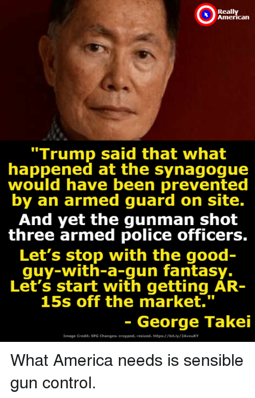 "America, Police, and Control: Reall  can  ""Trump said that what  happened at the synagogue  would have been prevented  by an armed guard on site.  And yet the gunman shot  three armed police officers.  Let's stop with the good  quy-with-a-gun fantasy.  Let's start with getting AR-  15s off the market.""  - George Takei  Image Credita SFG Changesi cropped, resized. https/ Tbit.ly/2AvouKY What America needs is sensible gun control."
