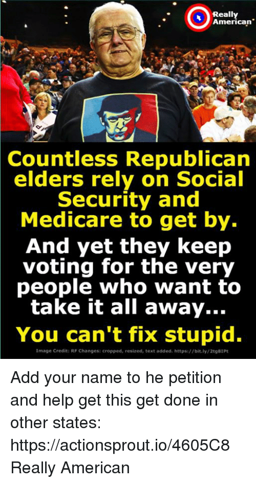 """American, Help, and Image: Really  American""""  Countless Republican  elders rely on Social  Security and  Medicare to get by.  And yet they keep  voting for the very  people who want to  take it all away...  You can't fix stupid.  Image Credit: RF Changes: cropped, resized, text added. https://bit.ly/2t98IPt Add your name to he petition and help get this get done in other states: https://actionsprout.io/4605C8 Really American"""
