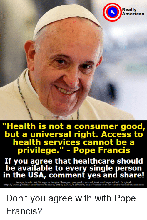 """poped: Really  American  """"Health is not a consumer good,  but a universal right. Access to  health services cannot be a  privilege."""" - Pope Francis  If you agree that healthcare should  be available to every single person  in the USA, comment yes and share!  http:/wtmpistadco n/newes feie orio n30 133 sso7piped tentangf Inos ctements  Image Credit: AP/Gregorio Borgia Changes:  resized, text and logo added. Original:  http://www.philstar.com/news-feature/2014/12/30/1397550/pope-francis-5-most-controversial-statements Don't you agree with with Pope Francis?"""